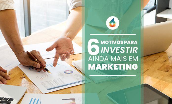 6 Motivos Para Investir Ainda Mais em Marketing