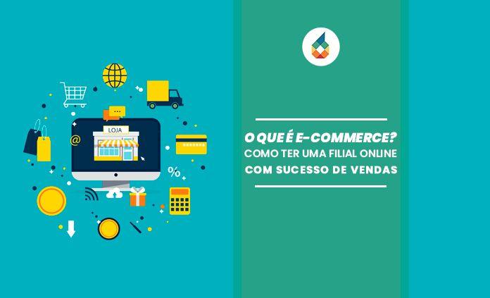 O que é e-commerce? Como ter uma filial online com sucesso de vendas