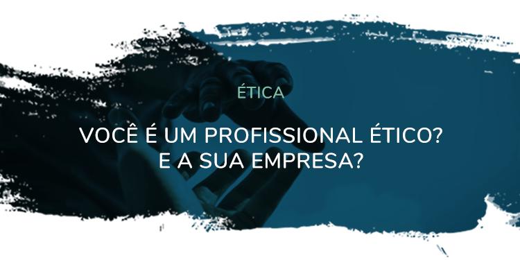 Ética – Você é um profissional ético? E a sua empresa?
