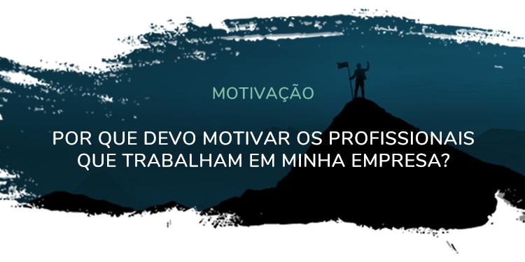 Motivação – Por que devo motivar os profissionais que trabalham em minha empresa?