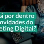 Já está por dentro das Novidades do Marketing Digital?